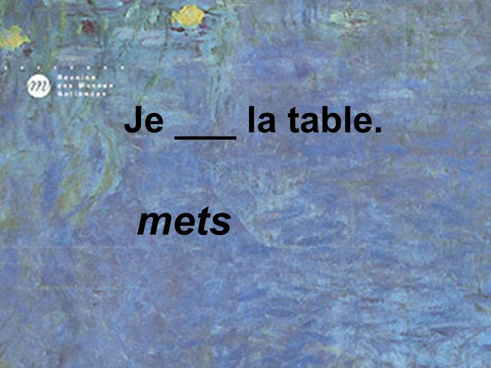 Je ___ la table. mets