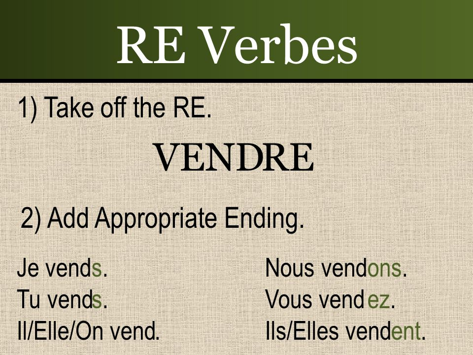 RE Verbes VEND RE 1) Take off the RE. 2) Add Appropriate Ending.