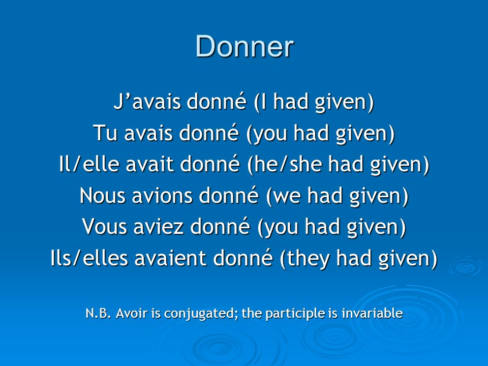 Donner J'avais donné (I had given) Tu avais donné (you had given)