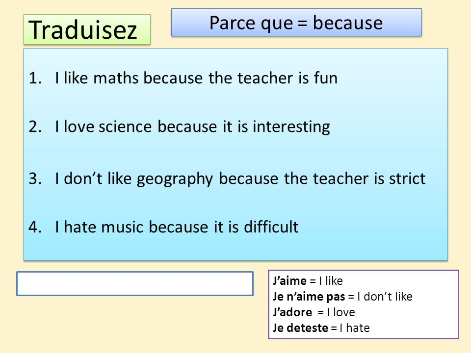 Traduisez Parce que = because I like maths because the teacher is fun