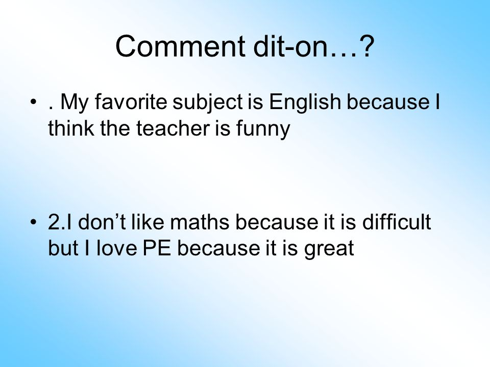 Comment dit-on… . My favorite subject is English because I think the teacher is funny.