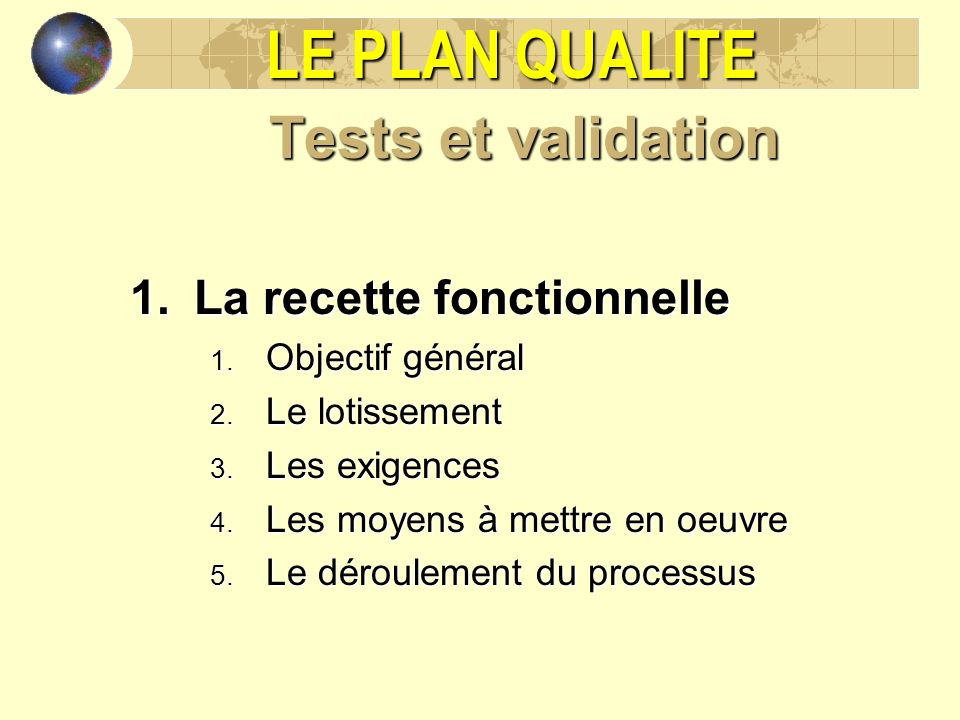 LE PLAN QUALITE Tests et validation 1. La recette fonctionnelle