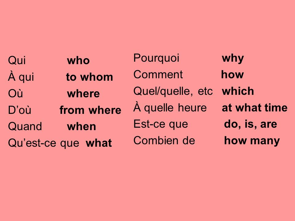 Pourquoi why Comment how. Quel/quelle, etc which. À quelle heure at what time. Est-ce que do, is, are.