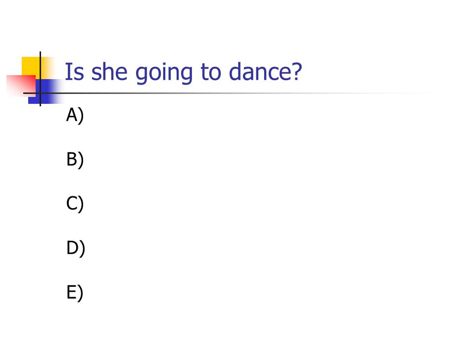 Is she going to dance A) B) C) D) E)
