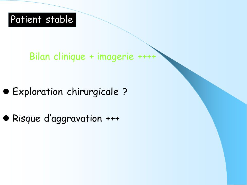 Patient stable Bilan clinique + imagerie ++++  Exploration chirurgicale .