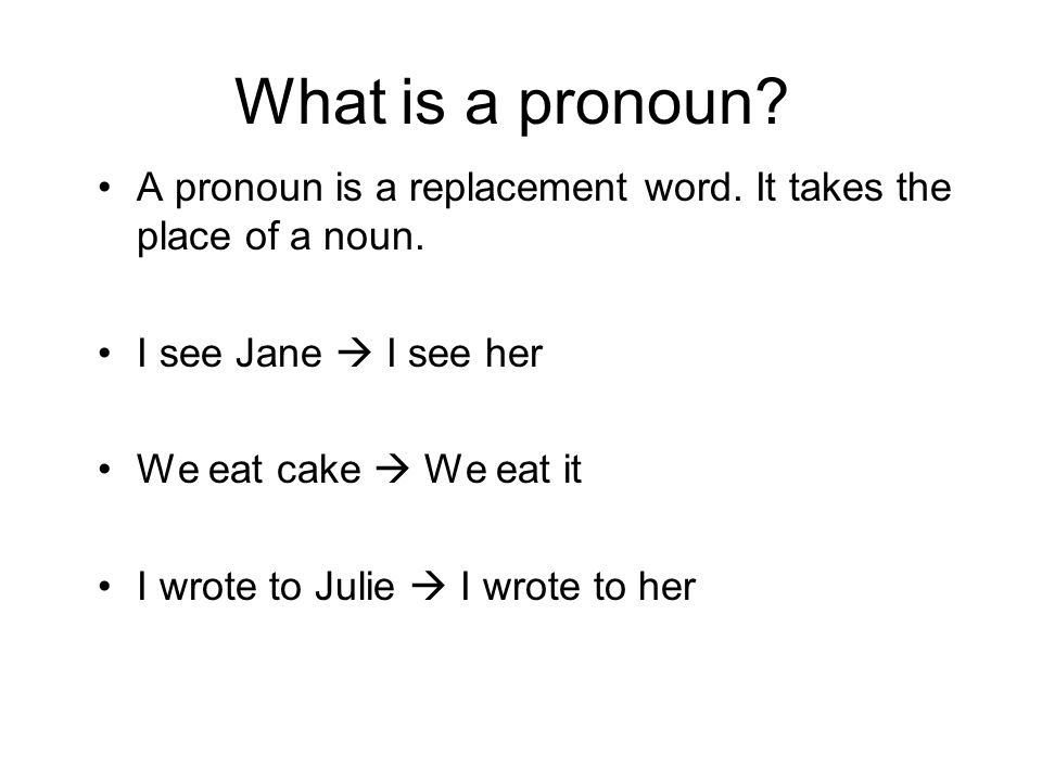 What is a pronoun A pronoun is a replacement word. It takes the place of a noun. I see Jane  I see her.