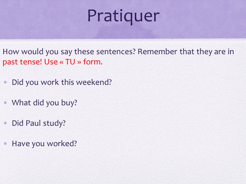 Pratiquer How would you say these sentences Remember that they are in past tense! Use « TU » form.