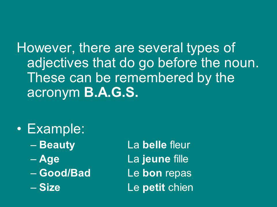 However, there are several types of adjectives that do go before the noun. These can be remembered by the acronym B.A.G.S.
