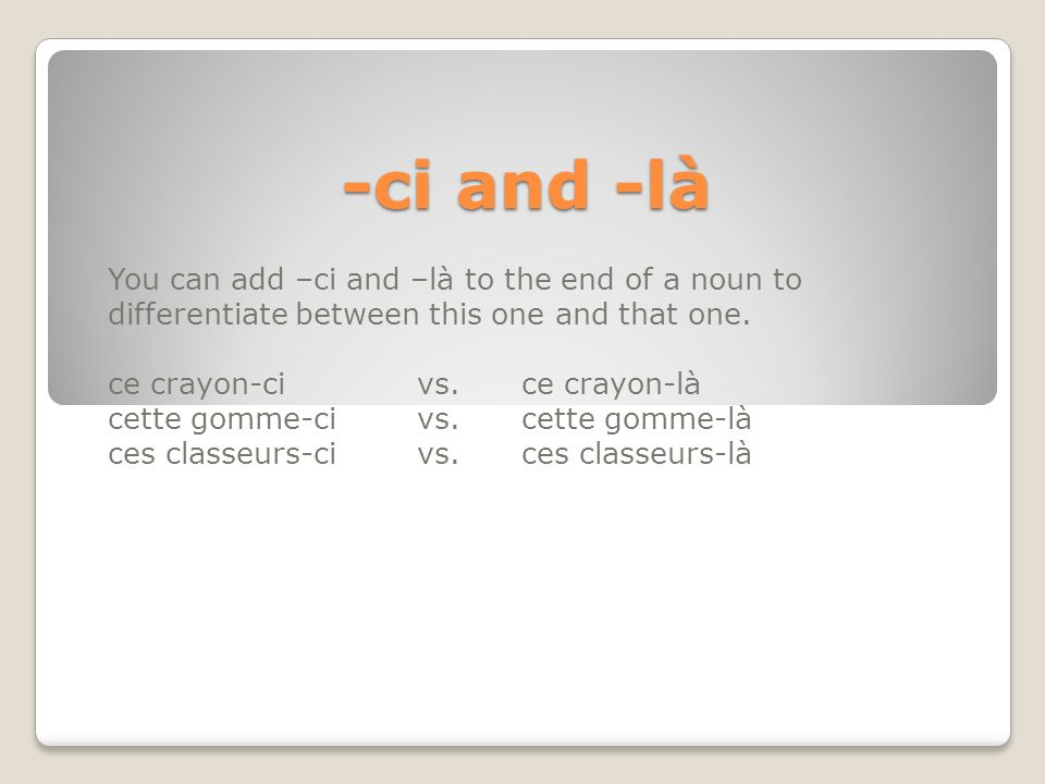 -ci and -là You can add –ci and –là to the end of a noun to differentiate between this one and that one.