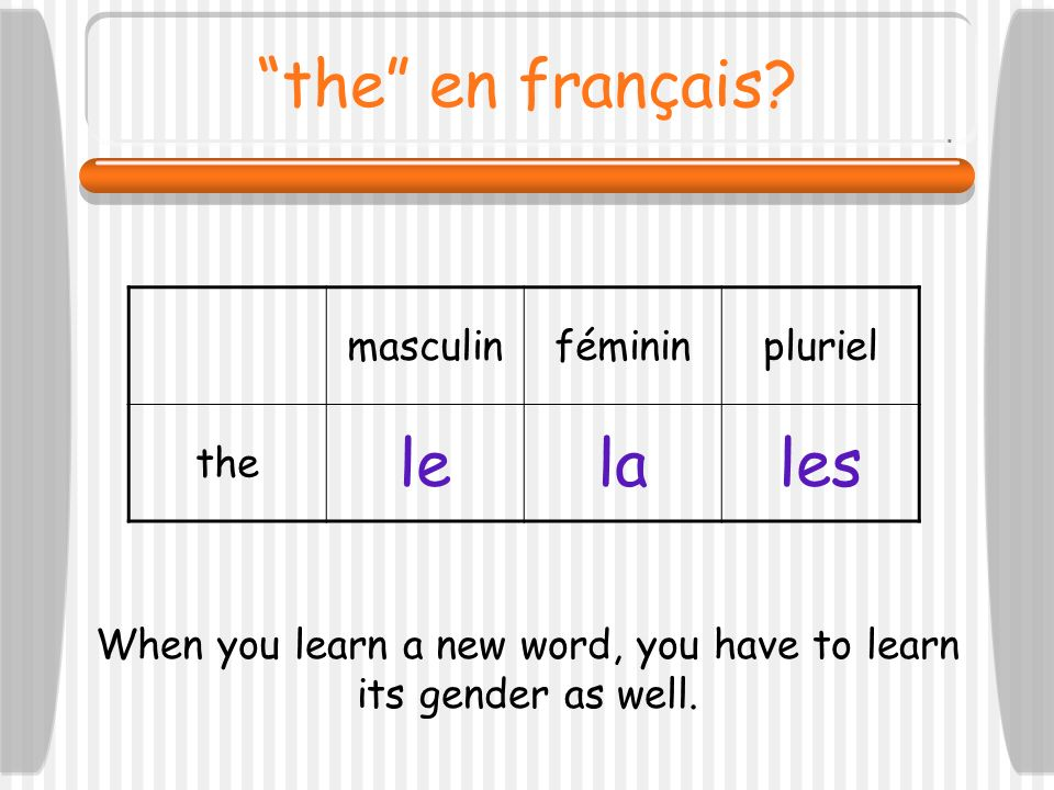 When you learn a new word, you have to learn its gender as well.