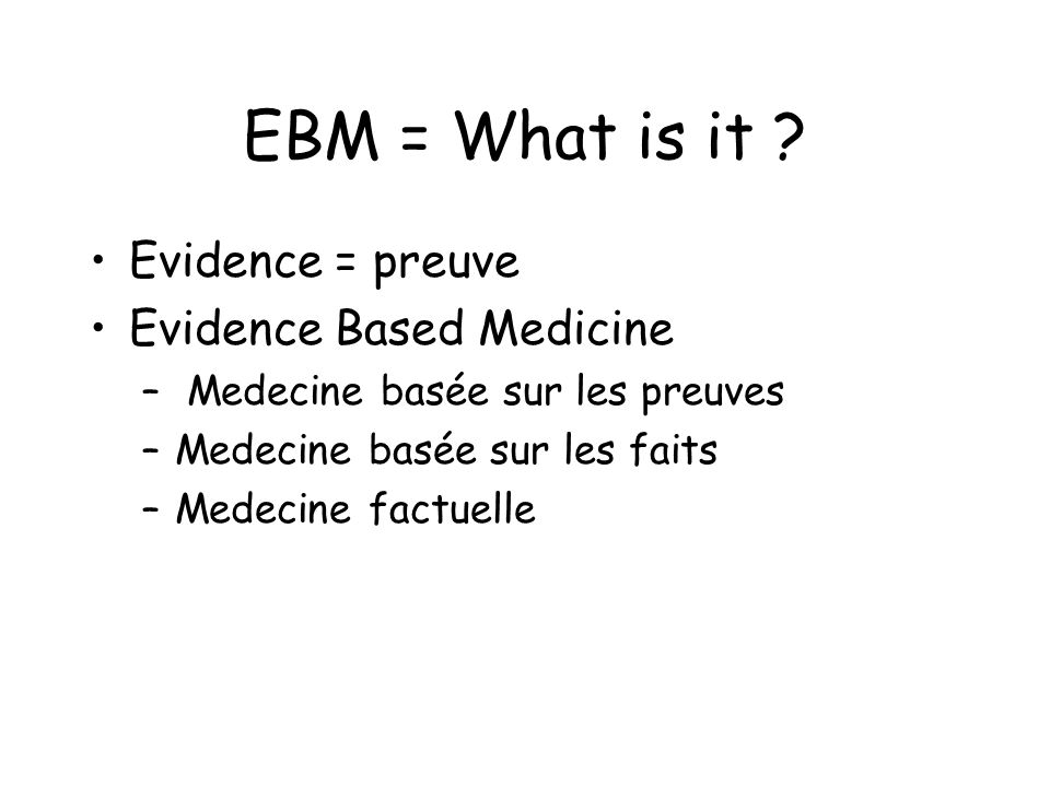 EBM = What is it Evidence = preuve Evidence Based Medicine