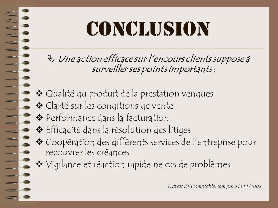 CONCLUSION Une action efficace sur l'encours clients suppose à surveiller ses points importants : Qualité du produit de la prestation vendues.