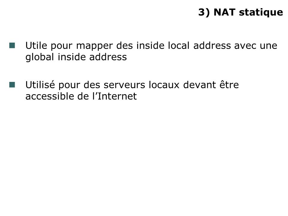 3) NAT statique Utile pour mapper des inside local address avec une global inside address.