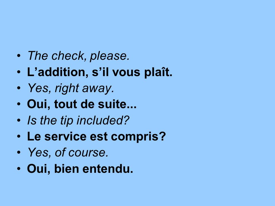 The check, please. L'addition, s'il vous plaît. Yes, right away. Oui, tout de suite... Is the tip included
