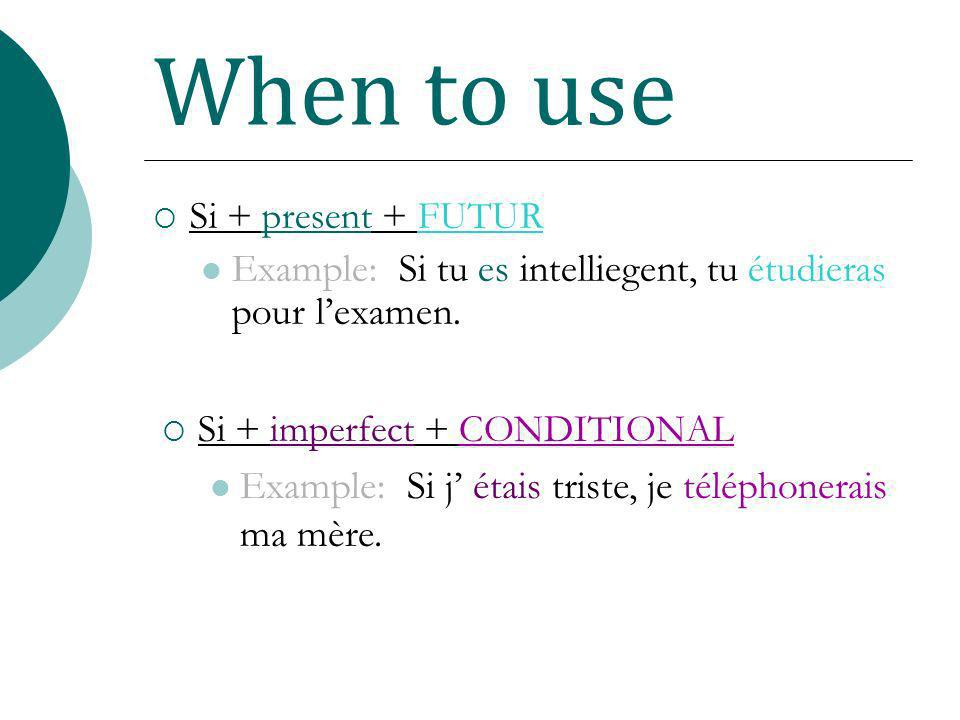 When to use Si + present + FUTUR. Example: Si tu es intelliegent, tu étudieras pour l'examen. Si + imperfect + CONDITIONAL.