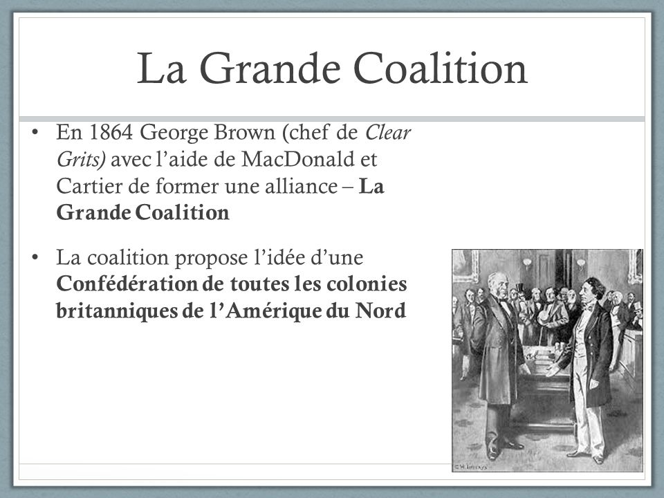 La Grande Coalition En 1864 George Brown (chef de Clear Grits) avec l'aide de MacDonald et Cartier de former une alliance – La Grande Coalition.