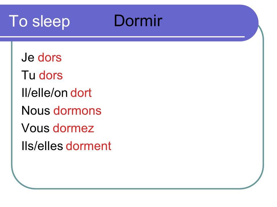 To sleep Dormir Je dors Tu dors Il/elle/on dort Nous dormons