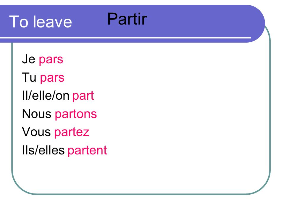 Partir To leave Je pars Tu pars Il/elle/on part Nous partons