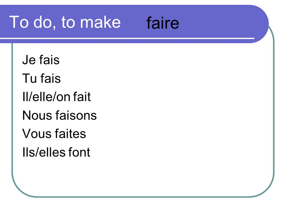 To do, to make faire Je fais Tu fais Il/elle/on fait Nous faisons