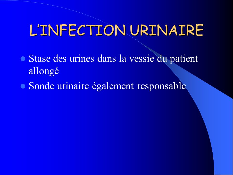 L'INFECTION URINAIRE Stase des urines dans la vessie du patient allongé.