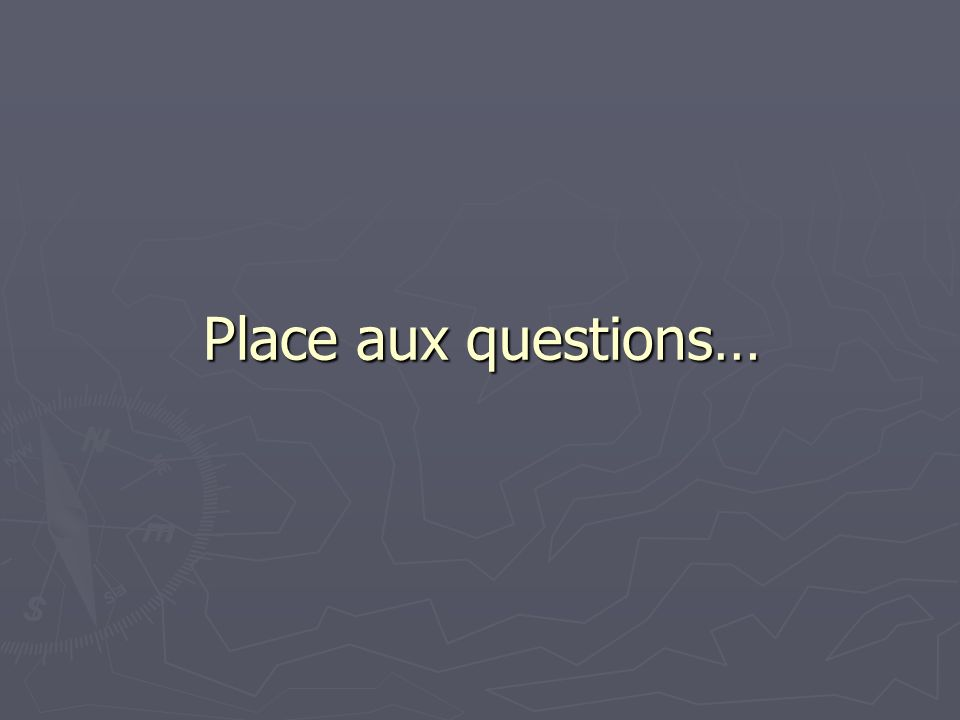 Place aux questions…