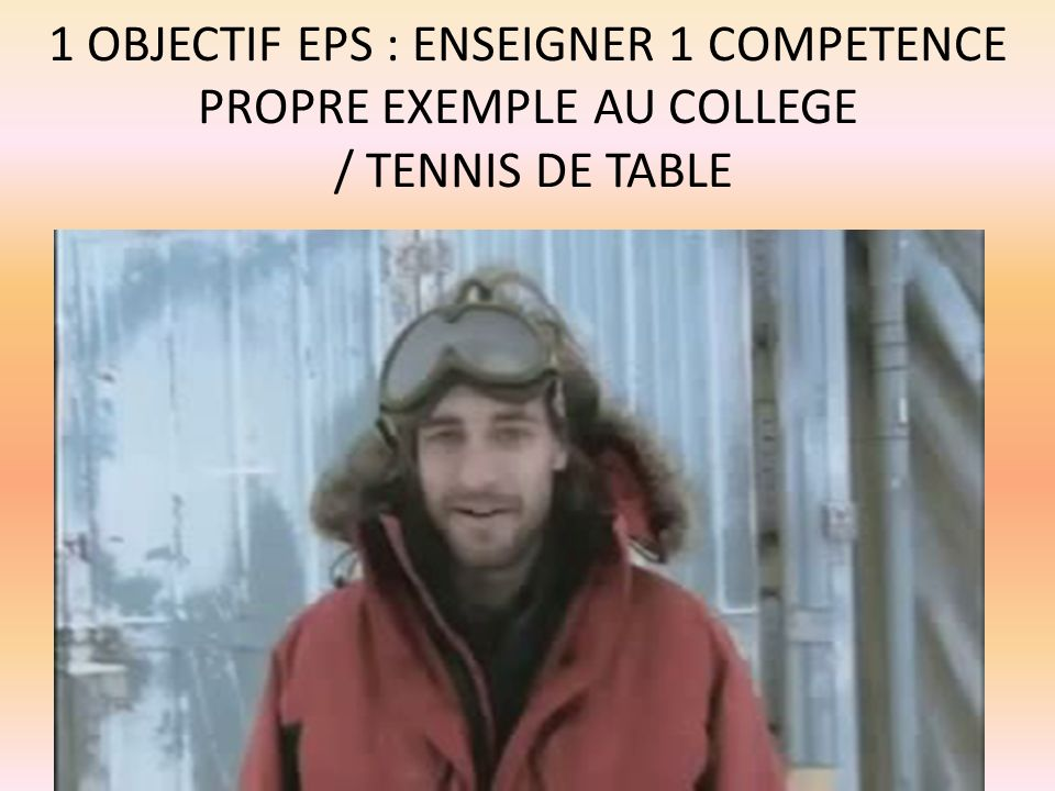 1 OBJECTIF EPS : ENSEIGNER 1 COMPETENCE PROPRE EXEMPLE AU COLLEGE / TENNIS DE TABLE