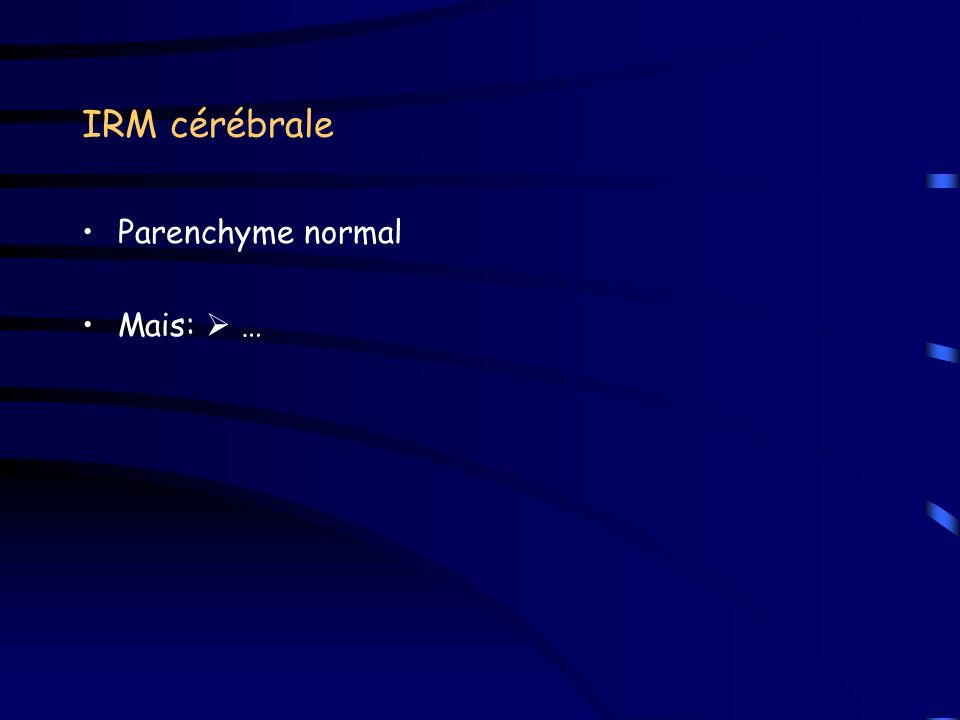 IRM cérébrale Parenchyme normal Mais:  …