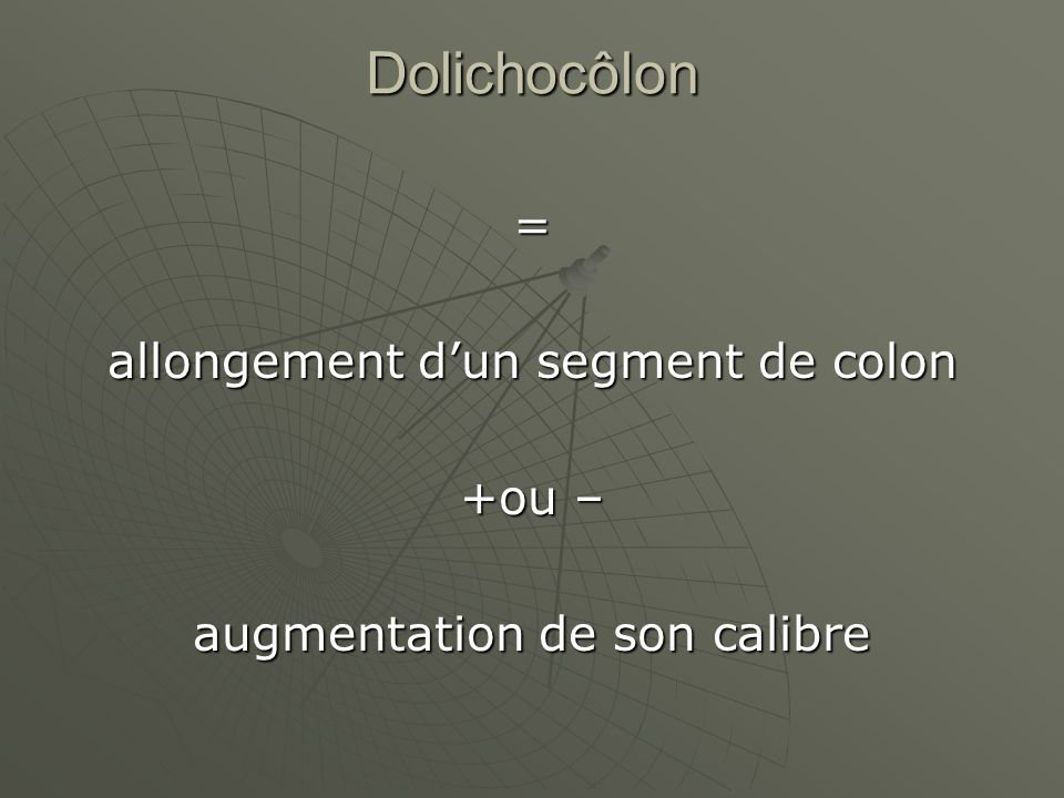 Dolichocôlon = allongement d'un segment de colon +ou –