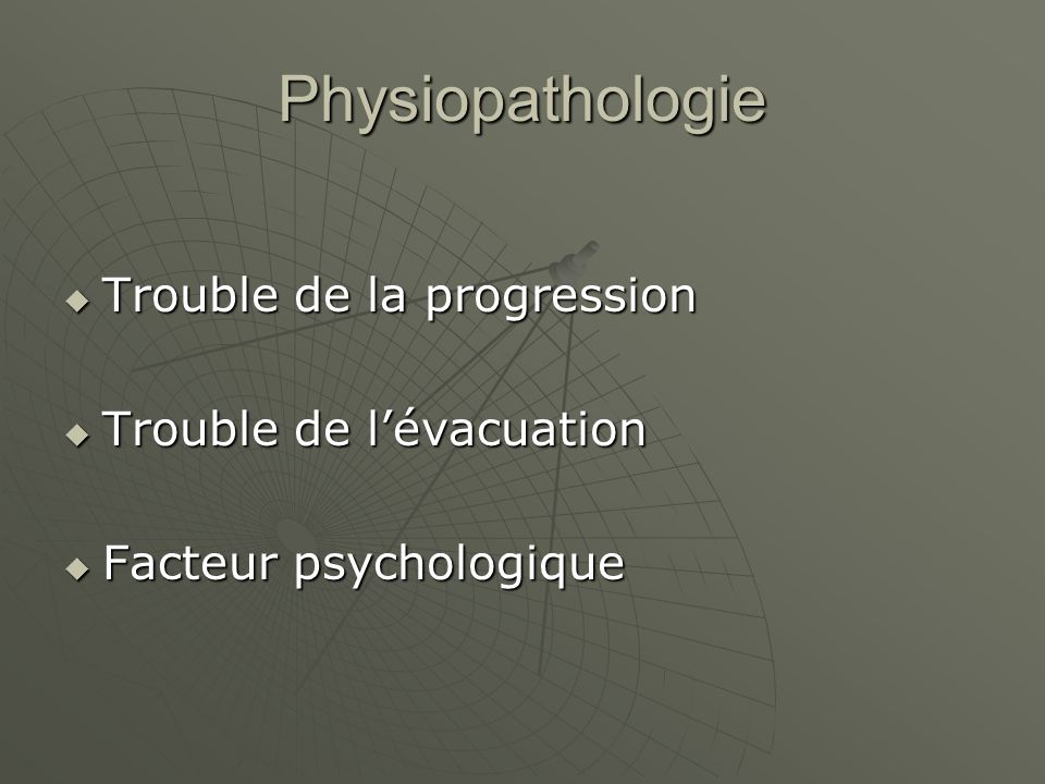Physiopathologie Trouble de la progression Trouble de l'évacuation
