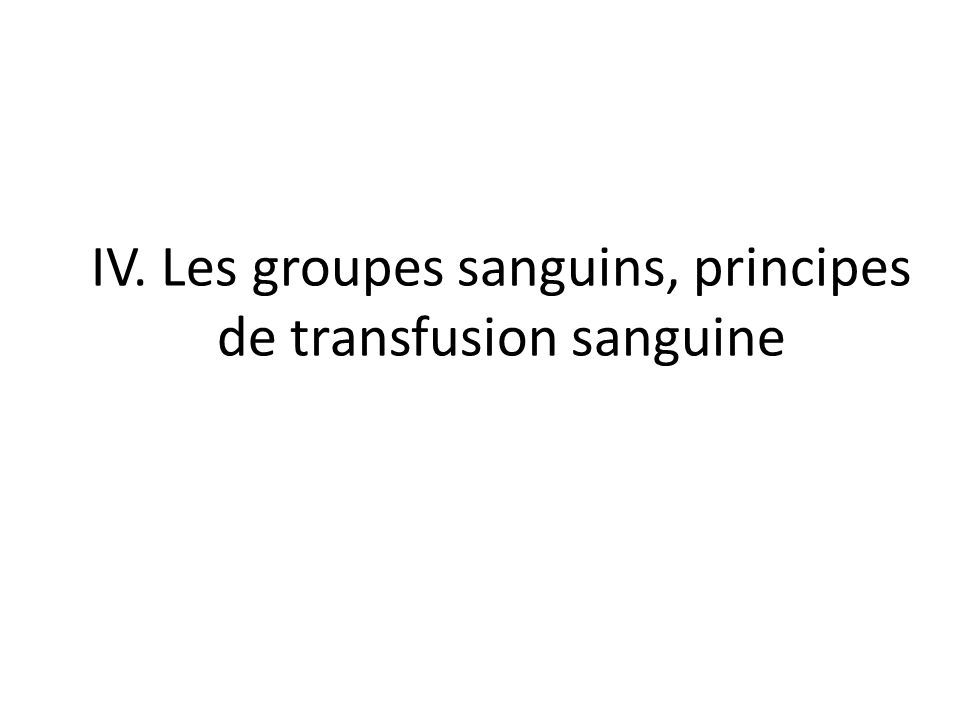 IV. Les groupes sanguins, principes de transfusion sanguine