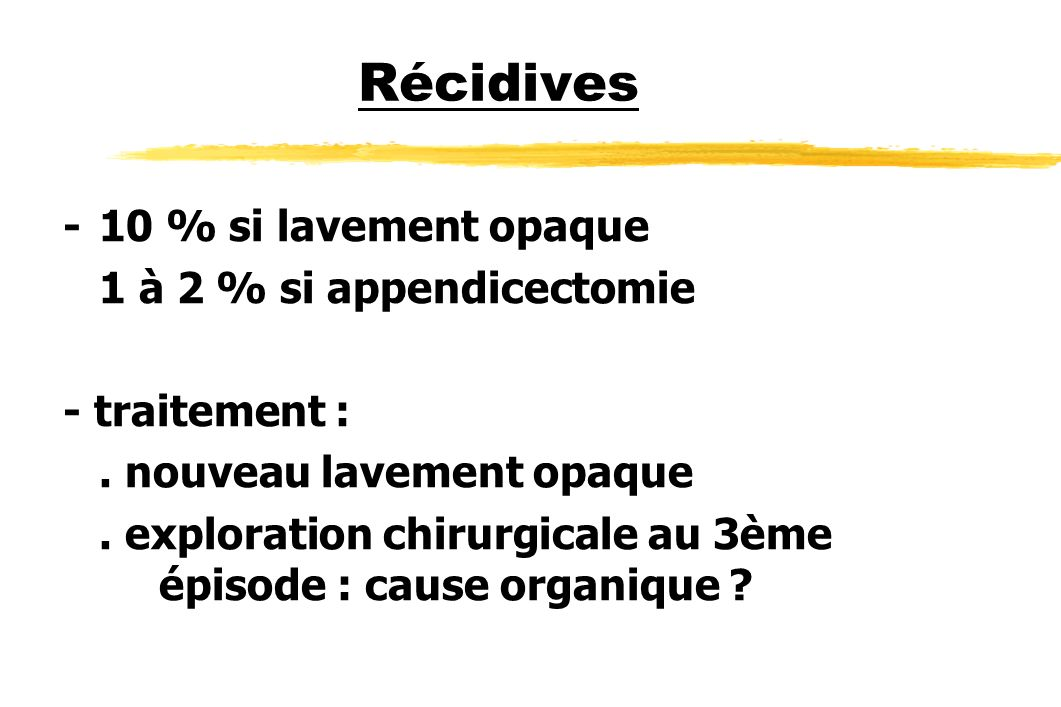 Récidives - 10 % si lavement opaque 1 à 2 % si appendicectomie