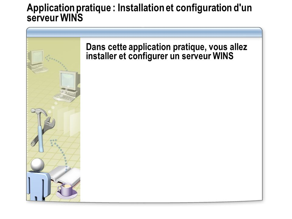Application pratique : Installation et configuration d un serveur WINS