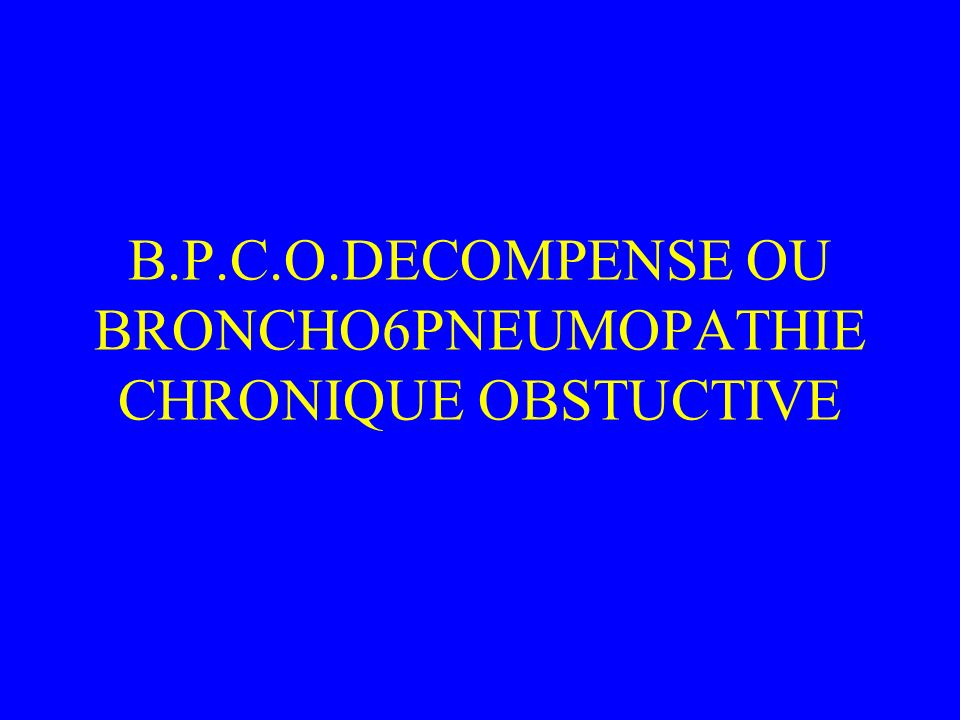 B.P.C.O.DECOMPENSE OU BRONCHO6PNEUMOPATHIE CHRONIQUE OBSTUCTIVE