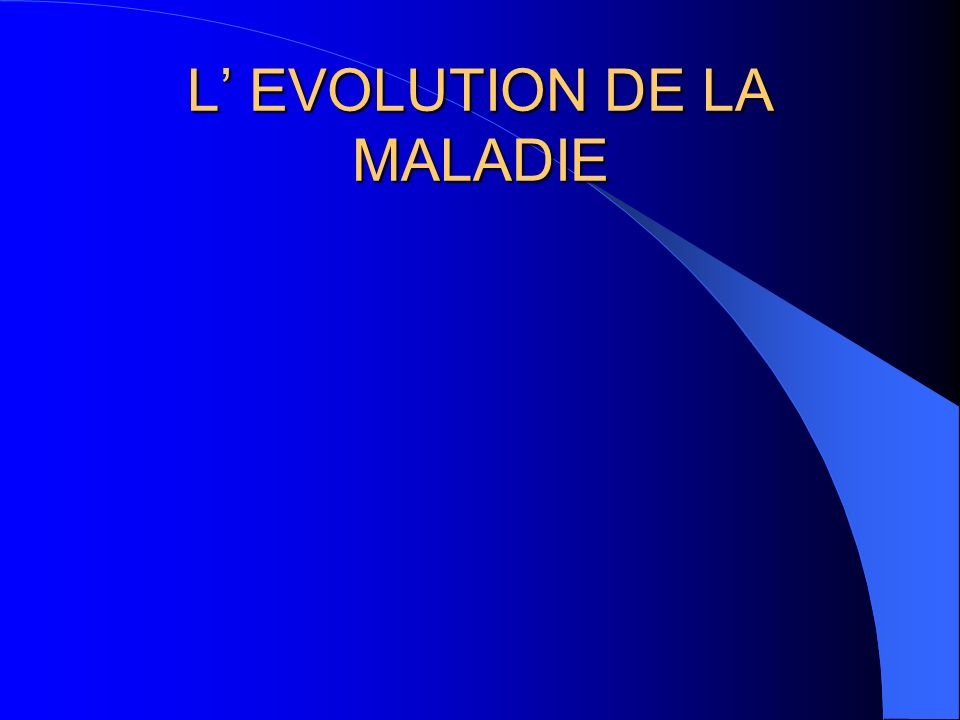 L' EVOLUTION DE LA MALADIE