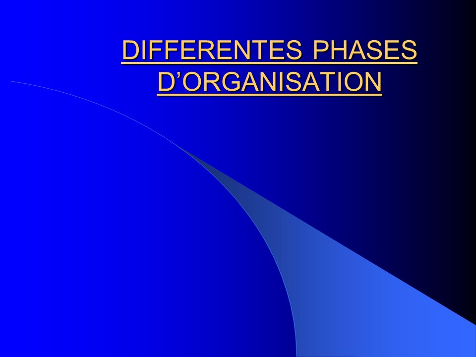 DIFFERENTES PHASES D'ORGANISATION