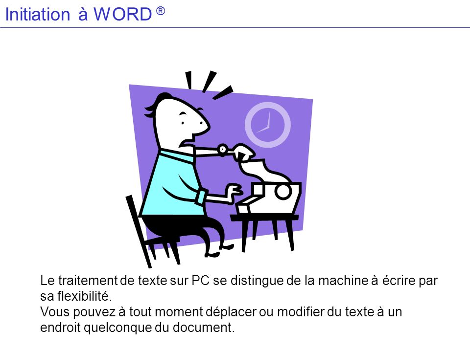 Initiation à WORD ® Le traitement de texte sur PC se distingue de la machine à écrire par sa flexibilité.