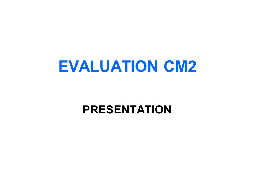 EVALUATION CM2 PRESENTATION