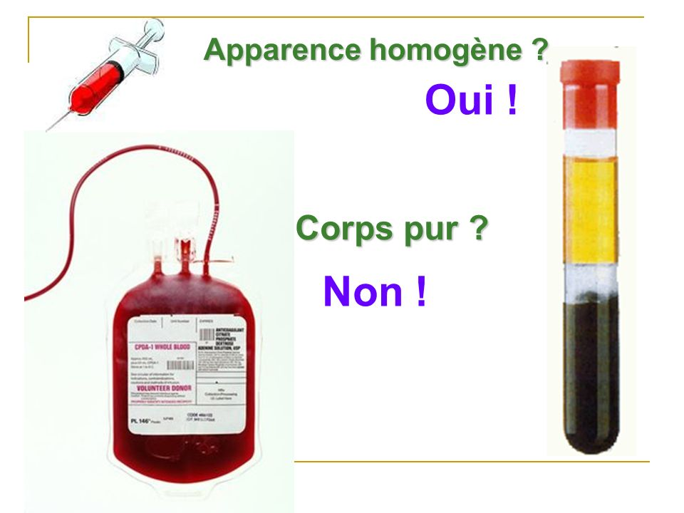 Apparence homogène Oui ! Corps pur Non !