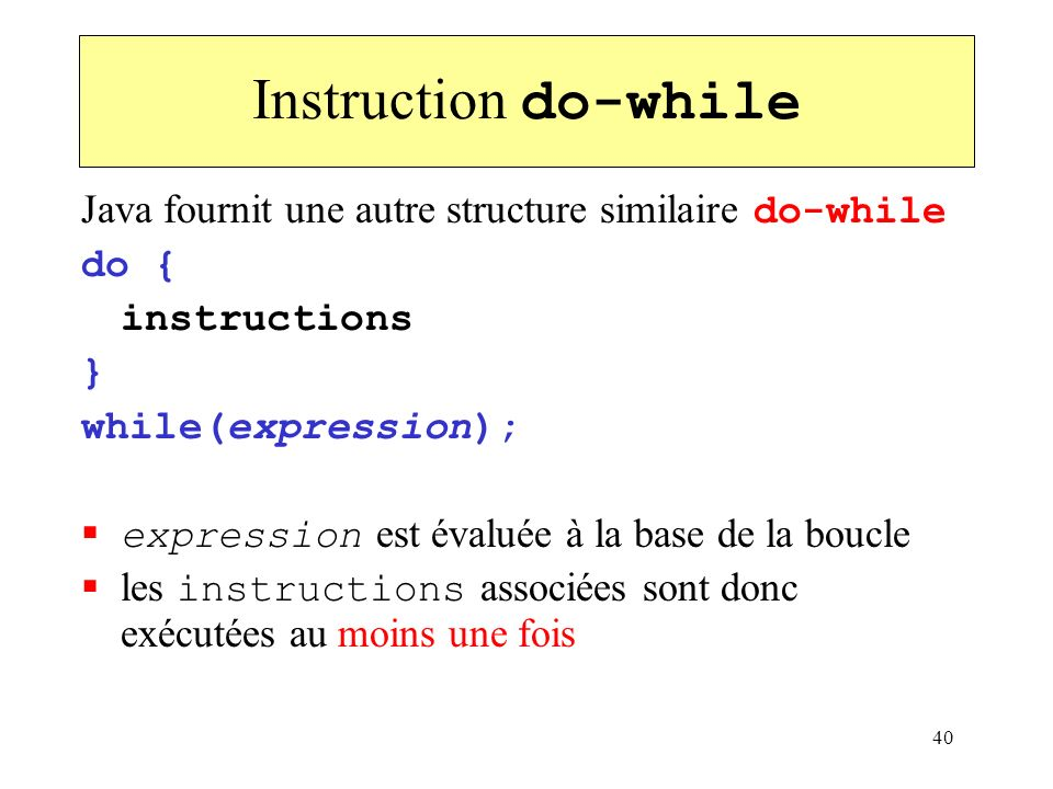 Instruction do-while Java fournit une autre structure similaire do-while. do { instructions. } while(expression);
