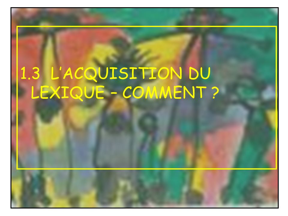 1.3 L'ACQUISITION DU LEXIQUE – COMMENT
