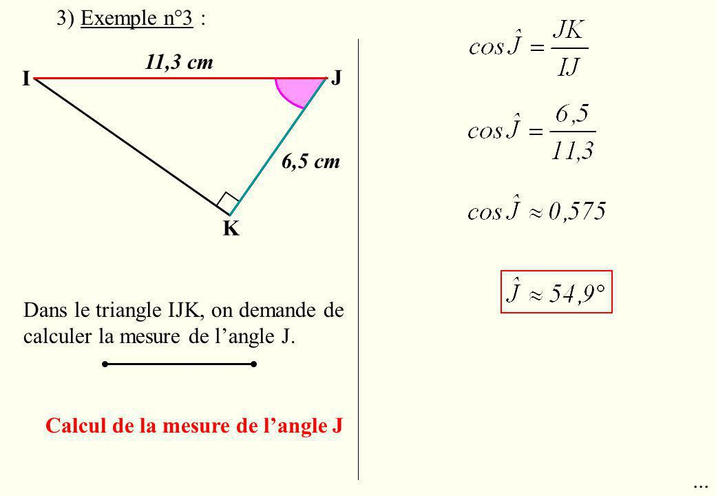 3) Exemple n°3 : 11,3 cm. I. J. 6,5 cm. K. Dans le triangle IJK, on demande de calculer la mesure de l'angle J.