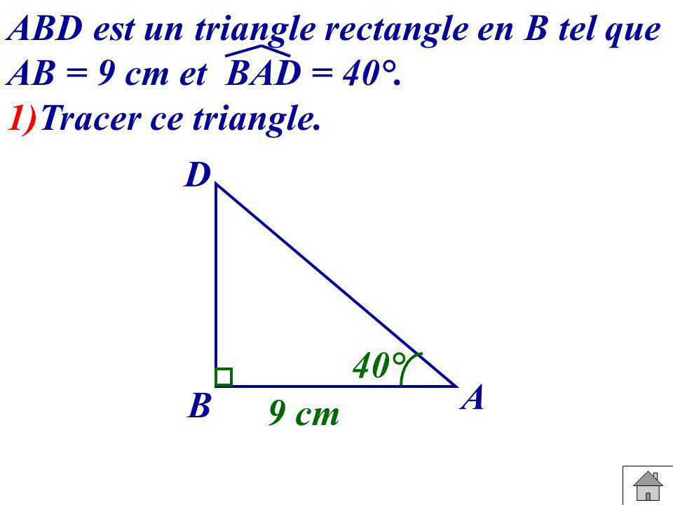 ABD est un triangle rectangle en B tel que AB = 9 cm et BAD = 40°.