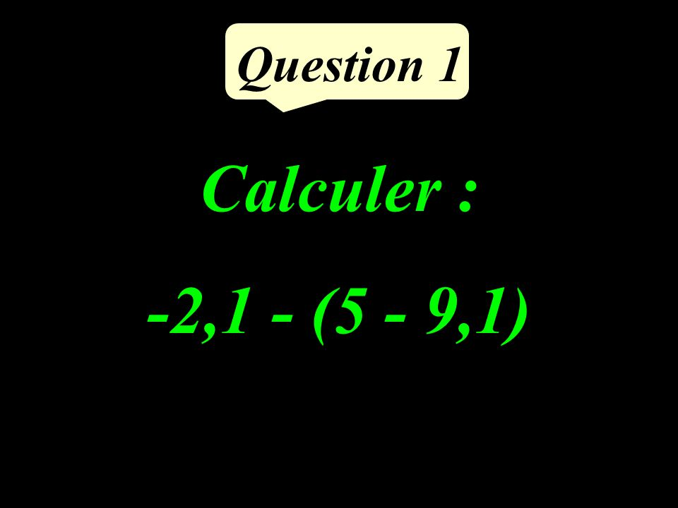 Question 1 Calculer : -2,1 - (5 - 9,1)