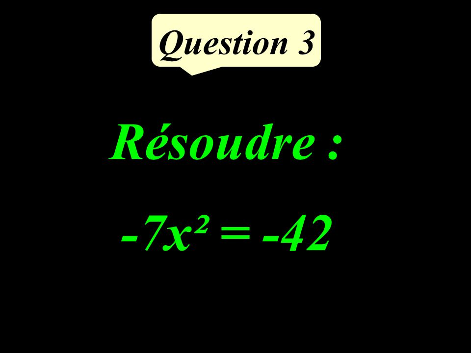 Question 3 Résoudre : -7x² = -42