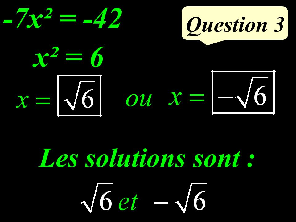 -7x² = -42 Question 3 x² = 6 ou Les solutions sont :