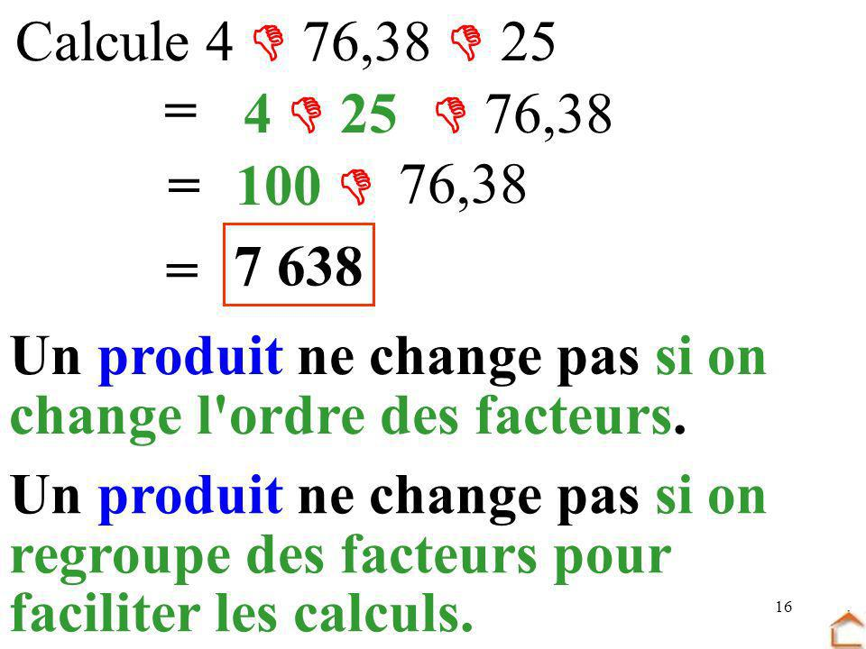 Calcule 4  76,38  25 = 4  25.  76,38. = 100  76,38. 7 638. = Un produit ne change pas si on.