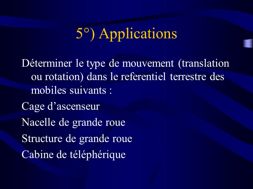 5°) Applications Déterminer le type de mouvement (translation ou rotation) dans le referentiel terrestre des mobiles suivants :