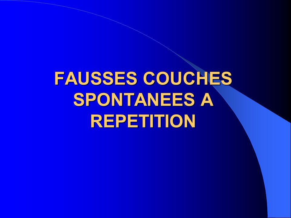 FAUSSES COUCHES SPONTANEES A REPETITION