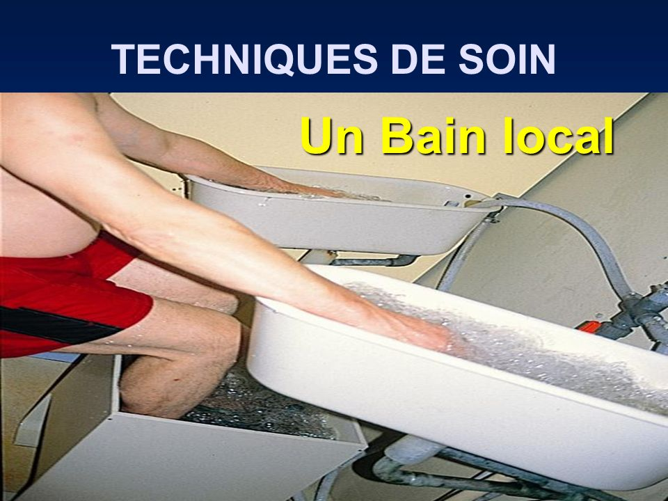 TECHNIQUES DE SOIN Un Bain local