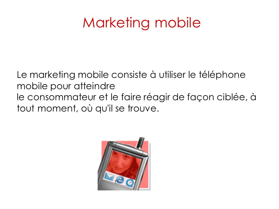 Marketing mobile Le marketing mobile consiste à utiliser le téléphone mobile pour atteindre.